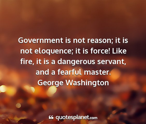 George washington - government is not reason; it is not eloquence; it...