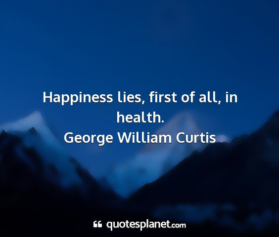 George william curtis - happiness lies, first of all, in health....