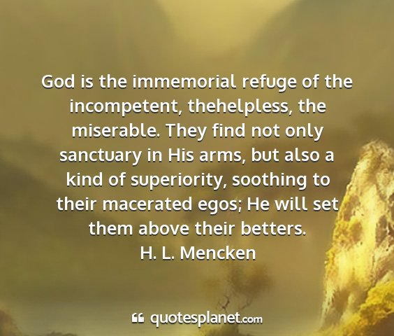 H. l. mencken - god is the immemorial refuge of the incompetent,...