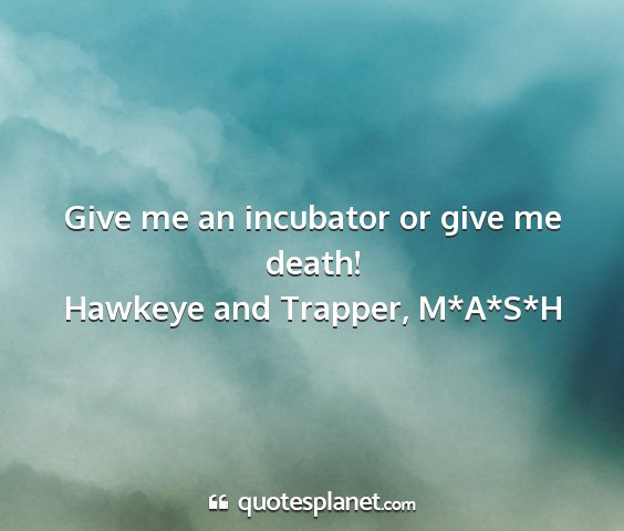 Hawkeye and trapper, m*a*s*h - give me an incubator or give me death!...