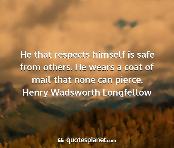 Henry wadsworth longfellow - he that respects himself is safe from others. he...