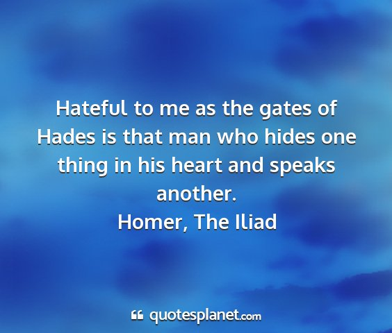 Homer, the iliad - hateful to me as the gates of hades is that man...