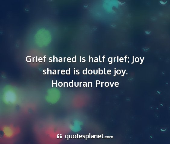 Honduran prove - grief shared is half grief; joy shared is double...
