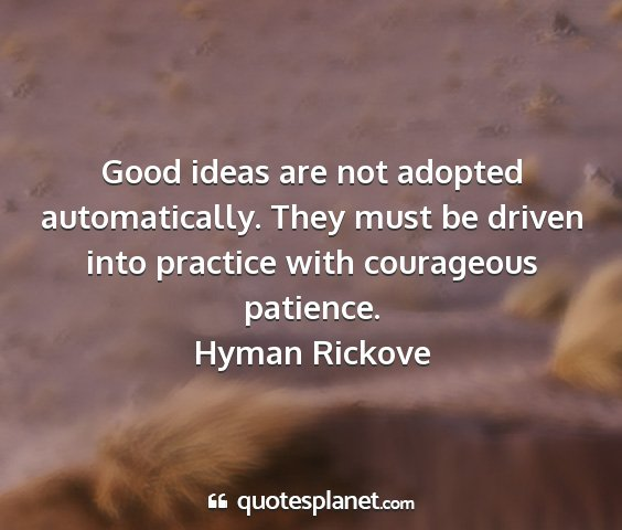 Hyman rickove - good ideas are not adopted automatically. they...