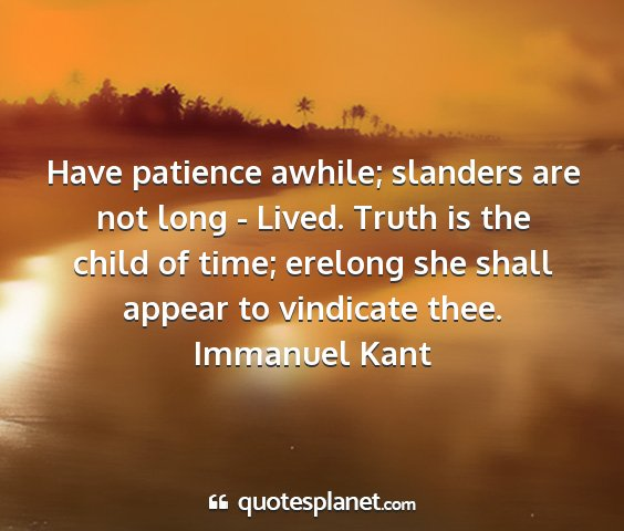 Immanuel kant - have patience awhile; slanders are not long -...