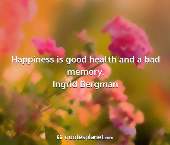 Ingrid bergman - happiness is good health and a bad memory....