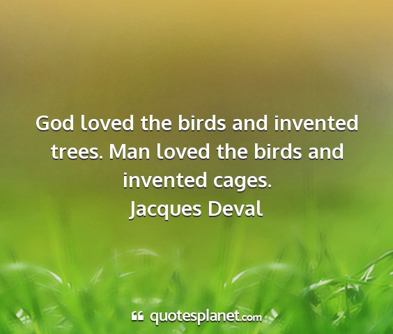 Jacques deval - god loved the birds and invented trees. man loved...