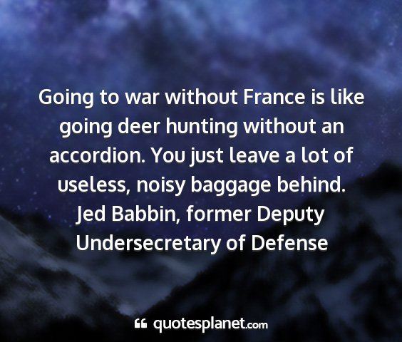 Jed babbin, former deputy undersecretary of defense - going to war without france is like going deer...