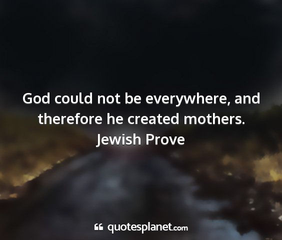Jewish prove - god could not be everywhere, and therefore he...