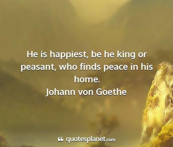 Johann von goethe - he is happiest, be he king or peasant, who finds...