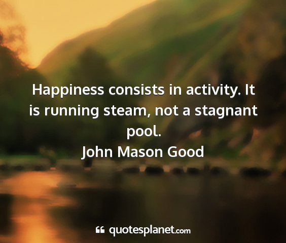 John mason good - happiness consists in activity. it is running...