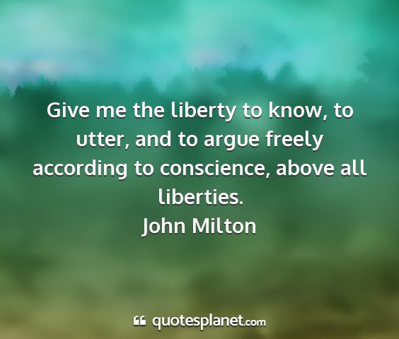 John milton - give me the liberty to know, to utter, and to...
