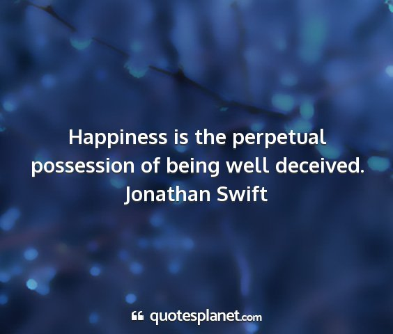 Jonathan swift - happiness is the perpetual possession of being...