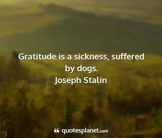 Joseph stalin - gratitude is a sickness, suffered by dogs....