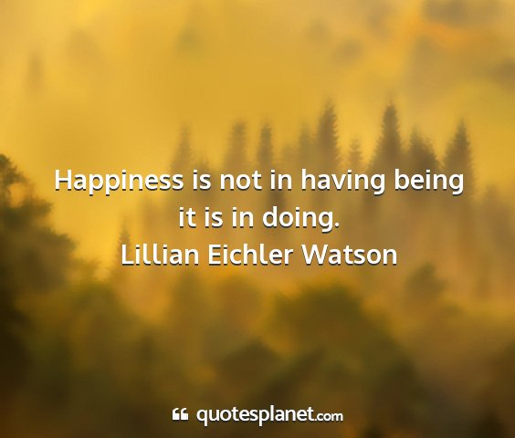 Lillian eichler watson - happiness is not in having being it is in doing....