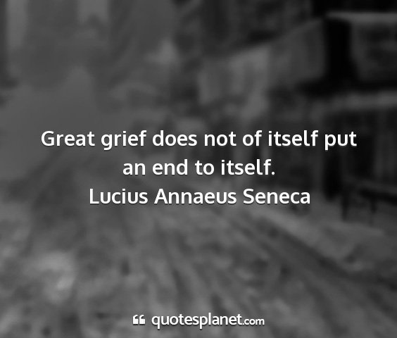 Lucius annaeus seneca - great grief does not of itself put an end to...