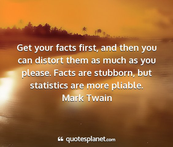 Mark twain - get your facts first, and then you can distort...