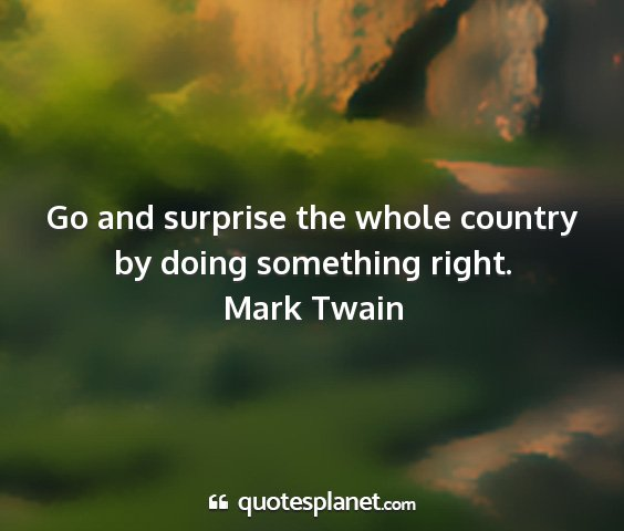 Mark twain - go and surprise the whole country by doing...