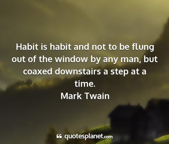 Mark twain - habit is habit and not to be flung out of the...