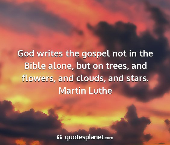 Martin luthe - god writes the gospel not in the bible alone, but...