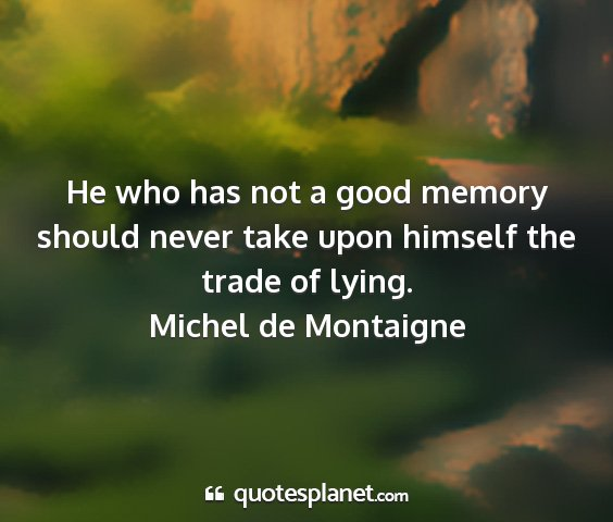 Michel de montaigne - he who has not a good memory should never take...