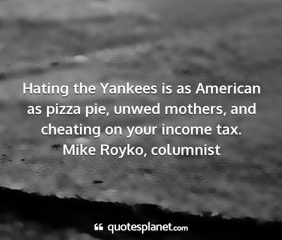 Mike royko, columnist - hating the yankees is as american as pizza pie,...