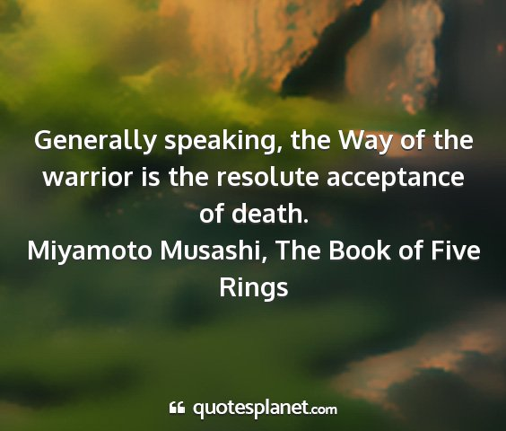 Miyamoto musashi, the book of five rings - generally speaking, the way of the warrior is the...