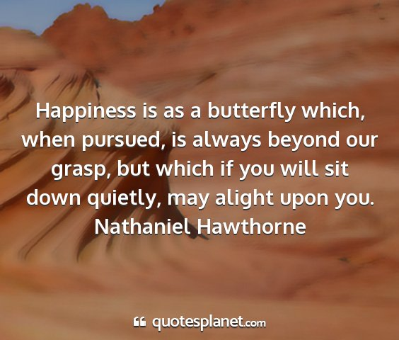 Nathaniel hawthorne - happiness is as a butterfly which, when pursued,...