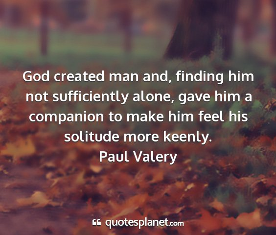 Paul valery - god created man and, finding him not sufficiently...