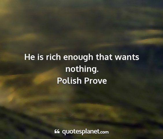 Polish prove - he is rich enough that wants nothing....