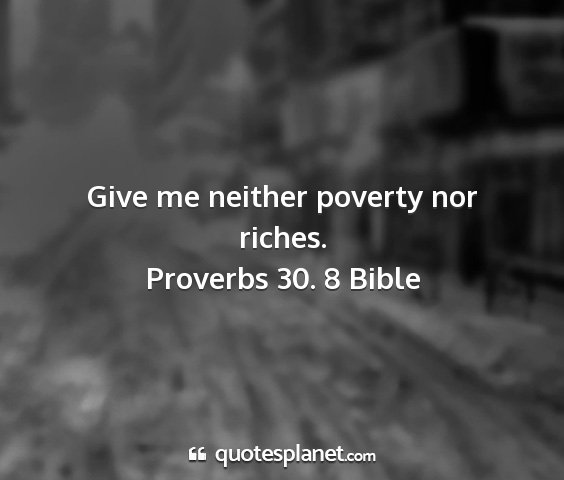 Proverbs 30. 8 bible - give me neither poverty nor riches....