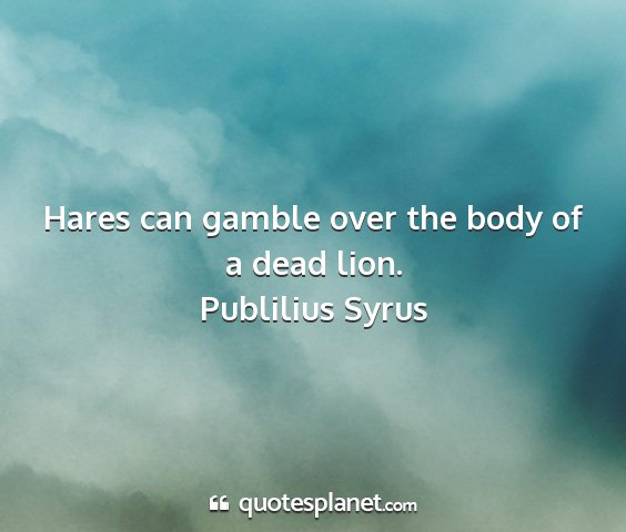 Publilius syrus - hares can gamble over the body of a dead lion....