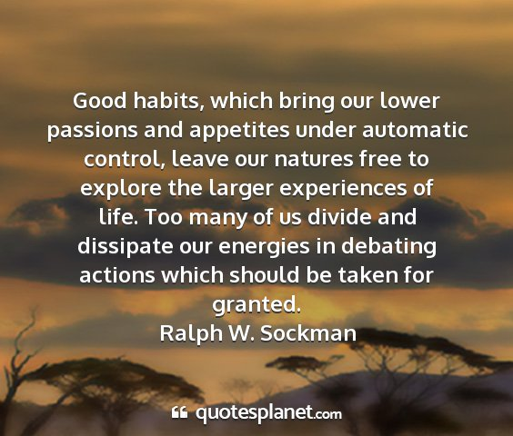 Ralph w. sockman - good habits, which bring our lower passions and...