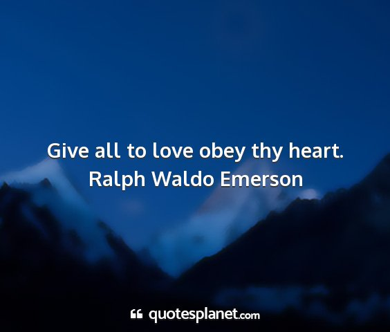 Ralph waldo emerson - give all to love obey thy heart....