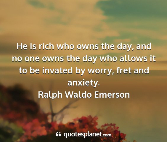 Ralph waldo emerson - he is rich who owns the day, and no one owns the...