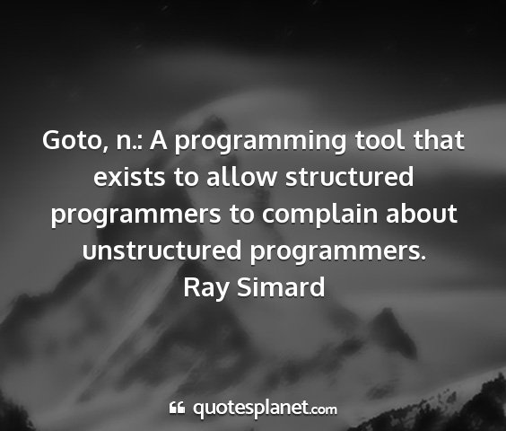 Ray simard - goto, n.: a programming tool that exists to allow...
