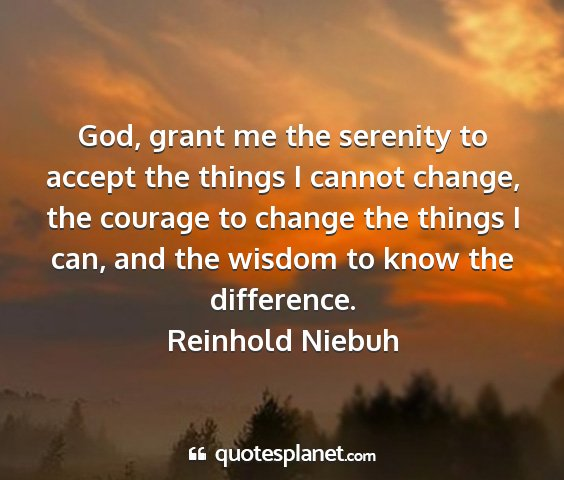 Reinhold niebuh - god, grant me the serenity to accept the things i...