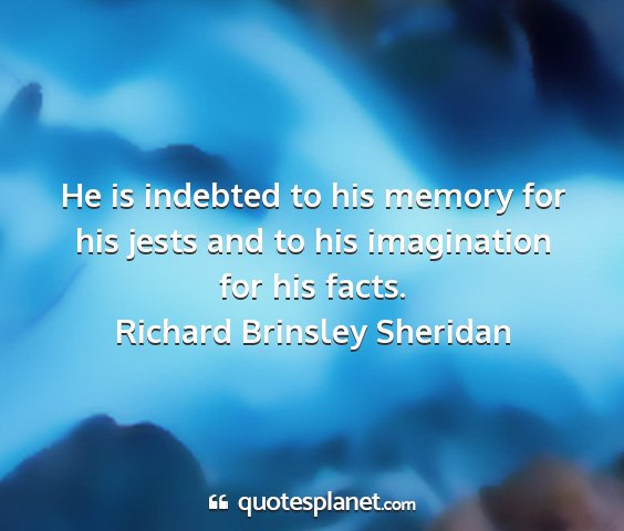 Richard brinsley sheridan - he is indebted to his memory for his jests and to...