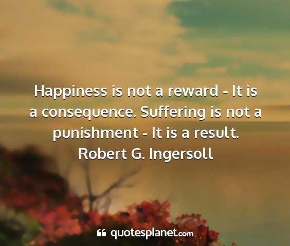 Robert g. ingersoll - happiness is not a reward - it is a consequence....