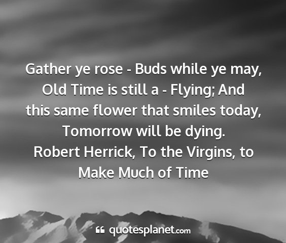 Robert herrick, to the virgins, to make much of time - gather ye rose - buds while ye may, old time is...