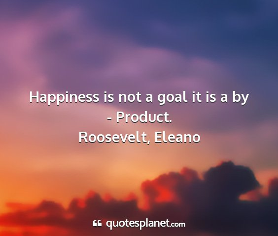Roosevelt, eleano - happiness is not a goal it is a by - product....
