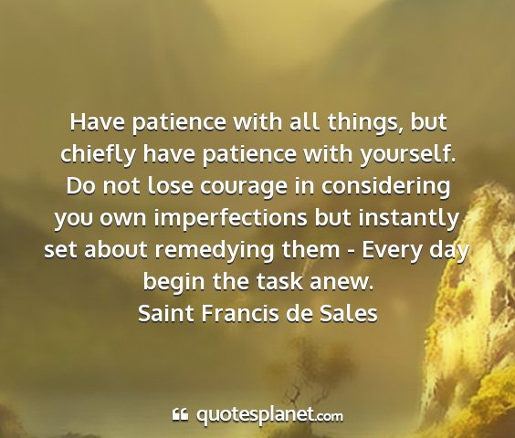 Saint francis de sales - have patience with all things, but chiefly have...