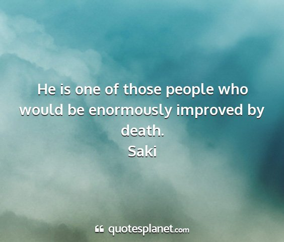 Saki - he is one of those people who would be enormously...