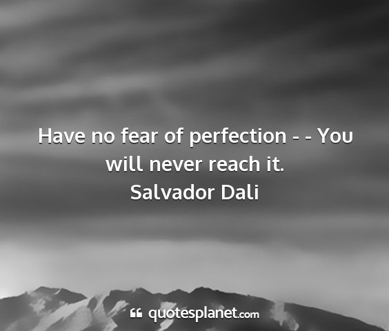 Salvador dali - have no fear of perfection - - you will never...