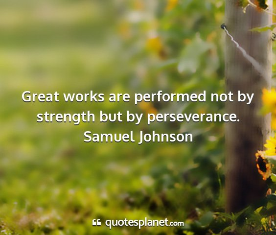 Samuel johnson - great works are performed not by strength but by...