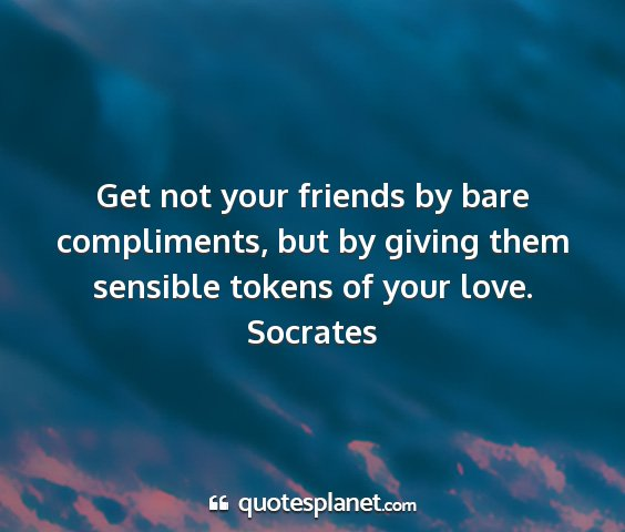 Socrates - get not your friends by bare compliments, but by...