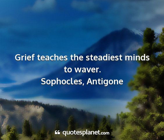 Sophocles, antigone - grief teaches the steadiest minds to waver....
