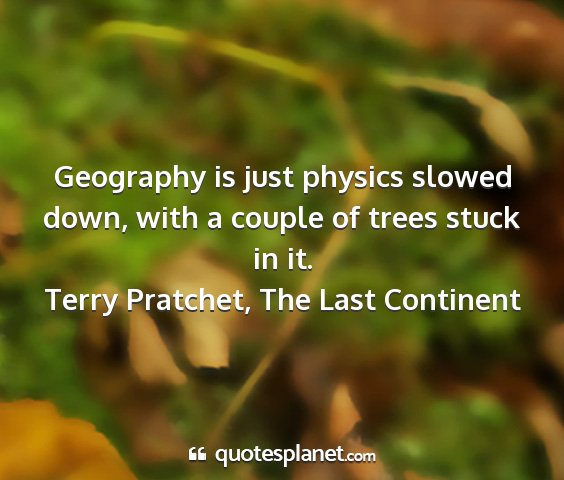 Terry pratchet, the last continent - geography is just physics slowed down, with a...
