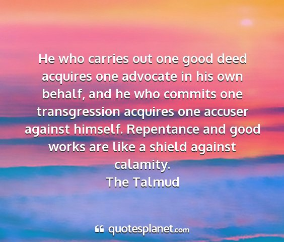 The talmud - he who carries out one good deed acquires one...