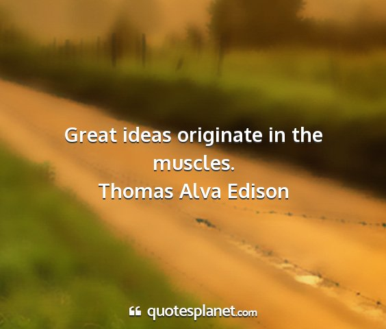 Thomas alva edison - great ideas originate in the muscles....
